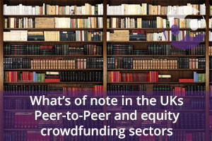 What's of note in the UKs Peer-to-Peer and equity crowdfunding sectors